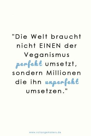 Wir brauche nicht einen der den Veganismus 100% perfekt umsetzt, sondern Millionen, die ihn unperfekt umsetzen.